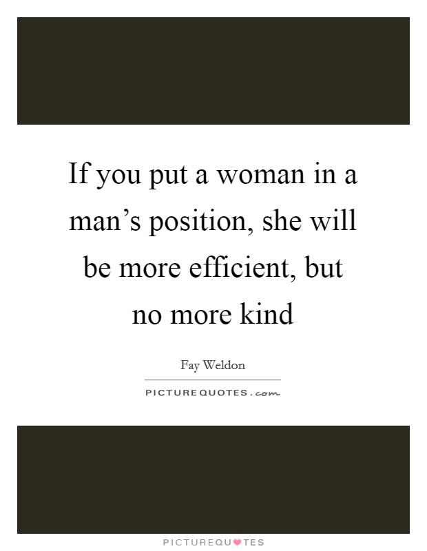 If you put a woman in a man's position, she will be more efficient, but no more kind Picture Quote #1