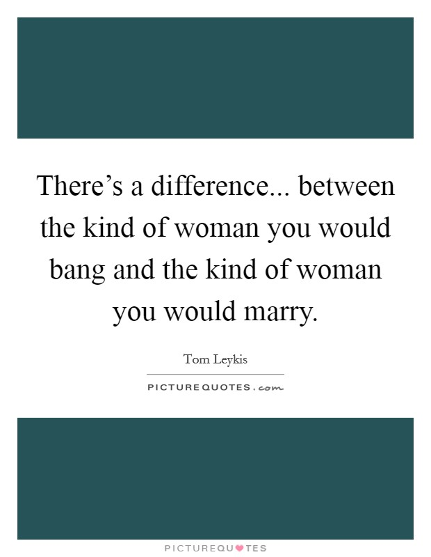There's a difference... between the kind of woman you would bang and the kind of woman you would marry Picture Quote #1
