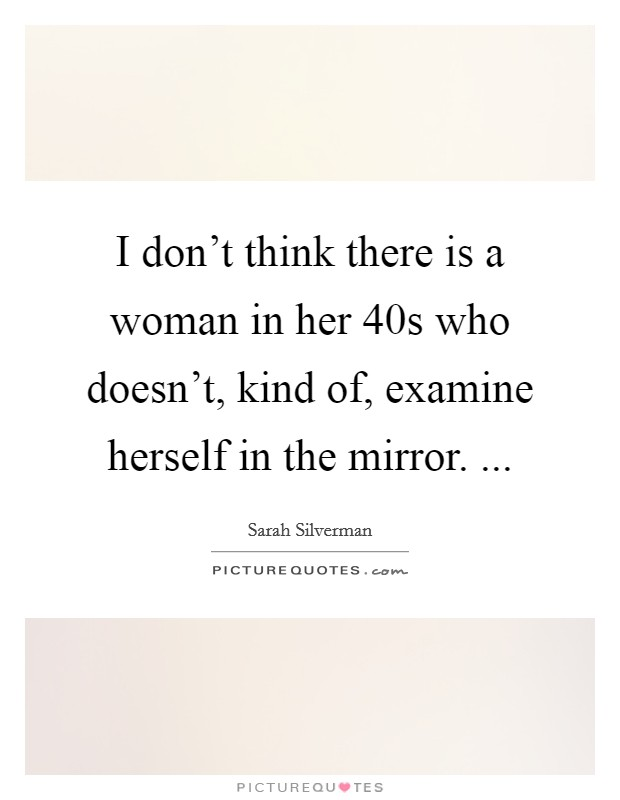 I don't think there is a woman in her 40s who doesn't, kind of, examine herself in the mirror.  Picture Quote #1