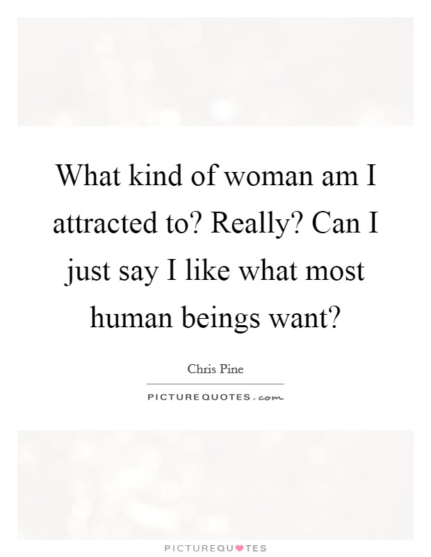What kind of woman am I attracted to? Really? Can I just say I like what most human beings want? Picture Quote #1