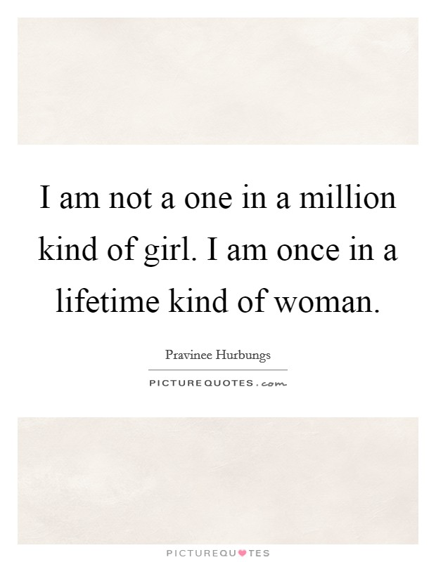 I am not a one in a million kind of girl. I am once in a lifetime kind of woman. Picture Quote #1