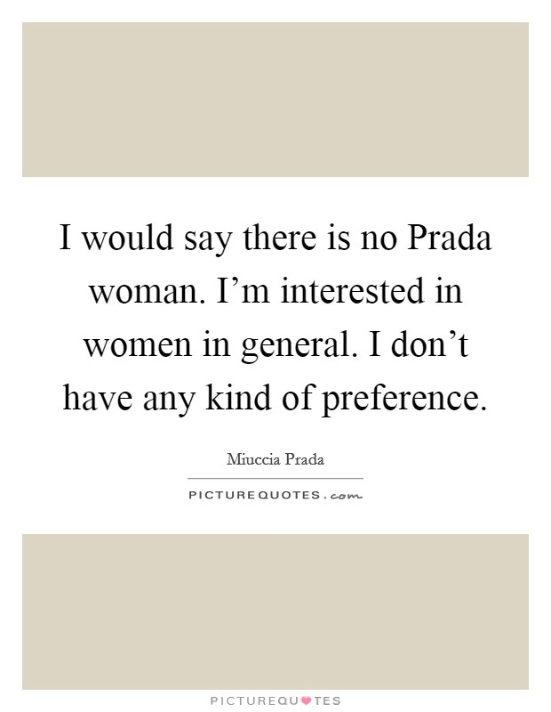 I would say there is no Prada woman. I'm interested in women in general. I don't have any kind of preference. Picture Quote #1