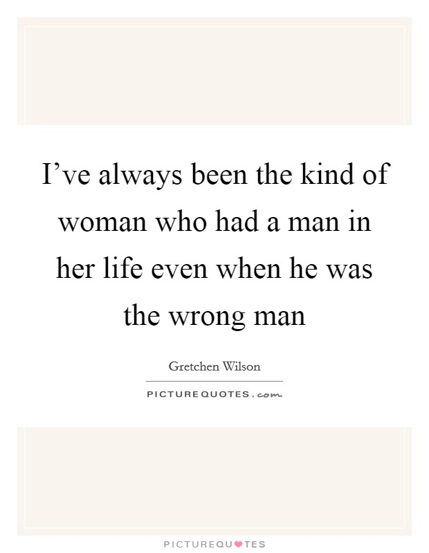 I've always been the kind of woman who had a man in her life even when he was the wrong man Picture Quote #1