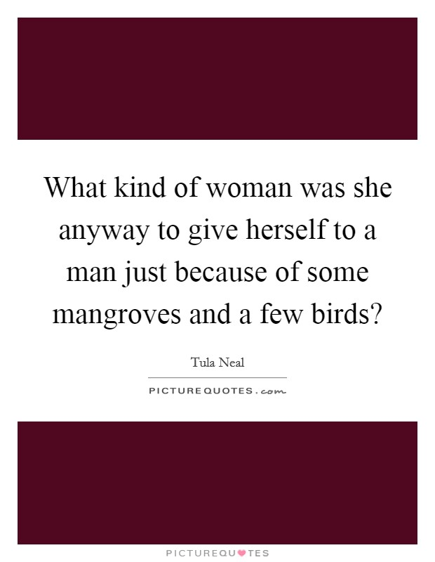 What kind of woman was she anyway to give herself to a man just because of some mangroves and a few birds? Picture Quote #1