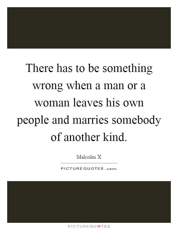 There has to be something wrong when a man or a woman leaves his own people and marries somebody of another kind Picture Quote #1