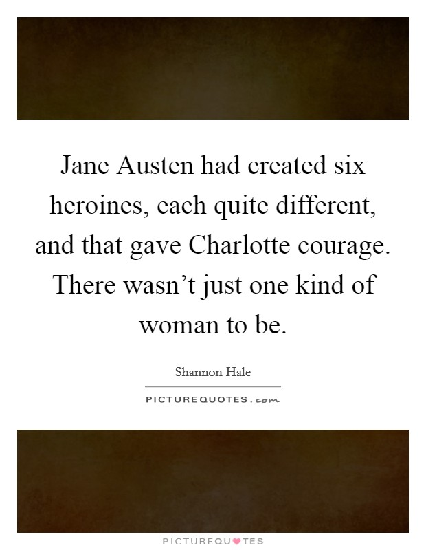 Jane Austen had created six heroines, each quite different, and that gave Charlotte courage. There wasn't just one kind of woman to be Picture Quote #1