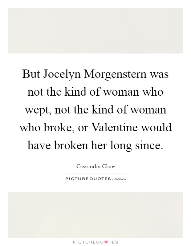 But Jocelyn Morgenstern was not the kind of woman who wept, not the kind of woman who broke, or Valentine would have broken her long since Picture Quote #1