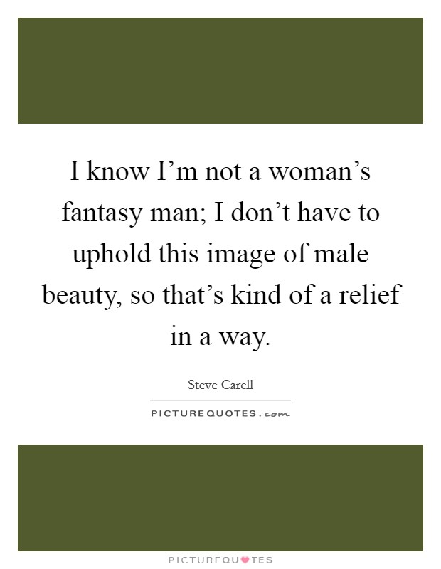 I know I'm not a woman's fantasy man; I don't have to uphold this image of male beauty, so that's kind of a relief in a way Picture Quote #1
