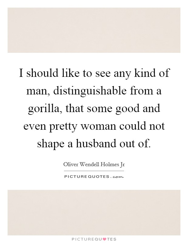 I should like to see any kind of man, distinguishable from a gorilla, that some good and even pretty woman could not shape a husband out of Picture Quote #1