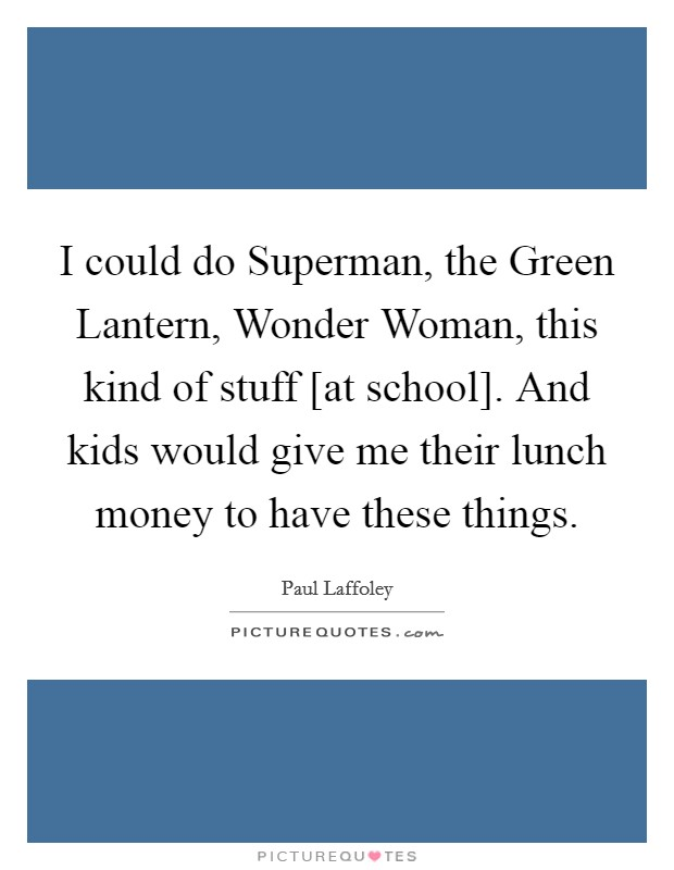 I could do Superman, the Green Lantern, Wonder Woman, this kind of stuff [at school]. And kids would give me their lunch money to have these things Picture Quote #1