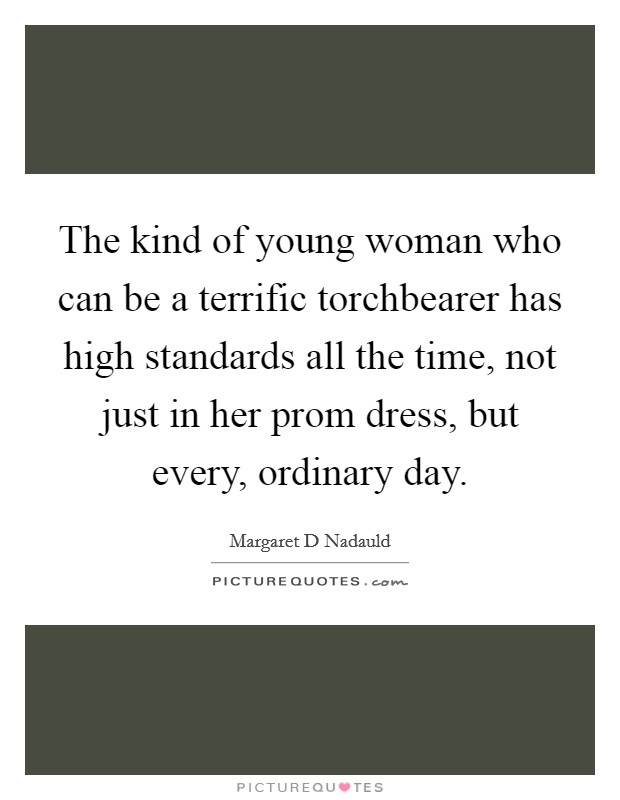 The kind of young woman who can be a terrific torchbearer has high standards all the time, not just in her prom dress, but every, ordinary day Picture Quote #1