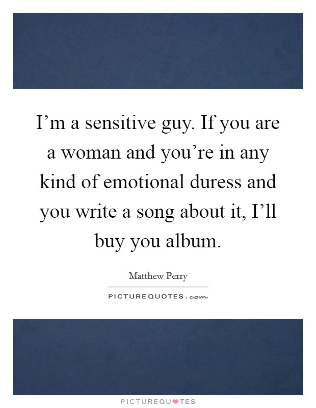 I'm a sensitive guy. If you are a woman and you're in any kind of emotional duress and you write a song about it, I'll buy you album Picture Quote #1