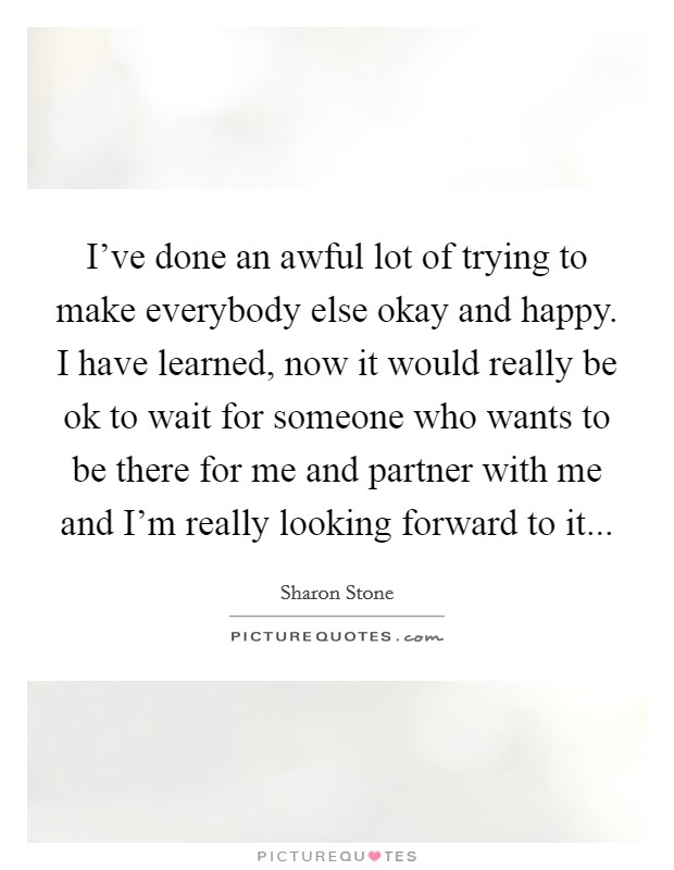 I've done an awful lot of trying to make everybody else okay and happy. I have learned, now it would really be ok to wait for someone who wants to be there for me and partner with me and I'm really looking forward to it Picture Quote #1