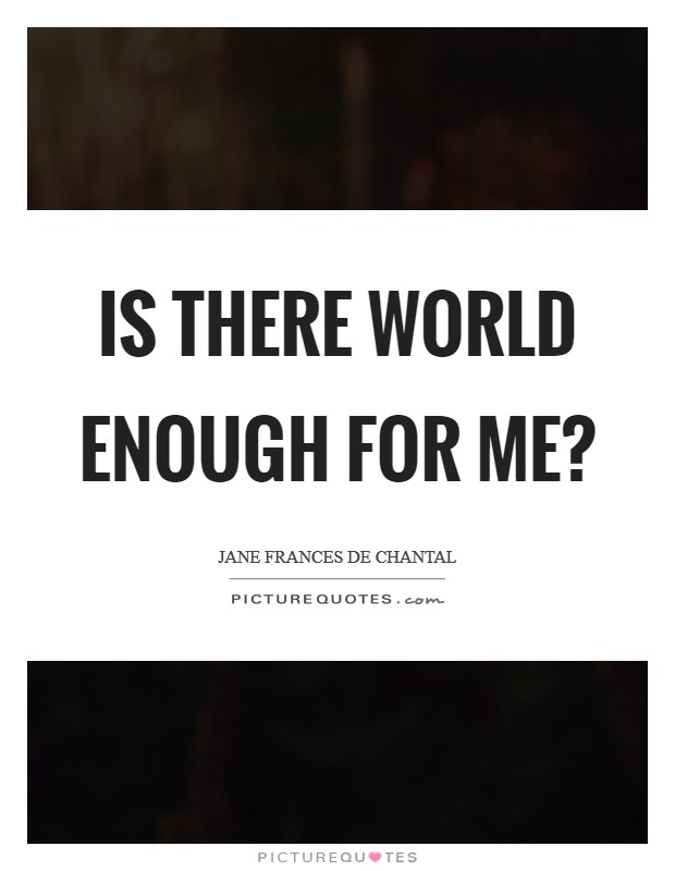 Is there world enough for me? Picture Quote #1