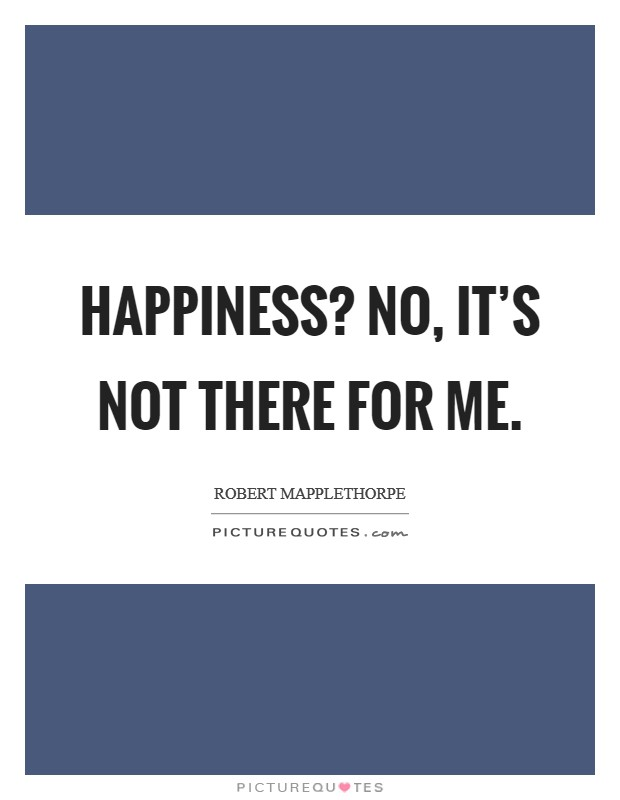 Happiness? No, it's not there for me Picture Quote #1