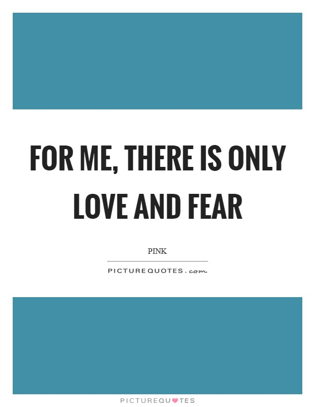For me, there is only love and fear Picture Quote #1