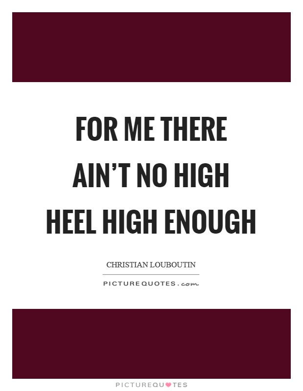 For me there ain't no high heel high enough Picture Quote #1