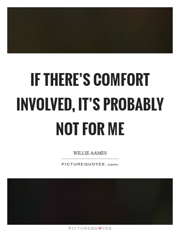 If there's comfort involved, it's probably not for me Picture Quote #1