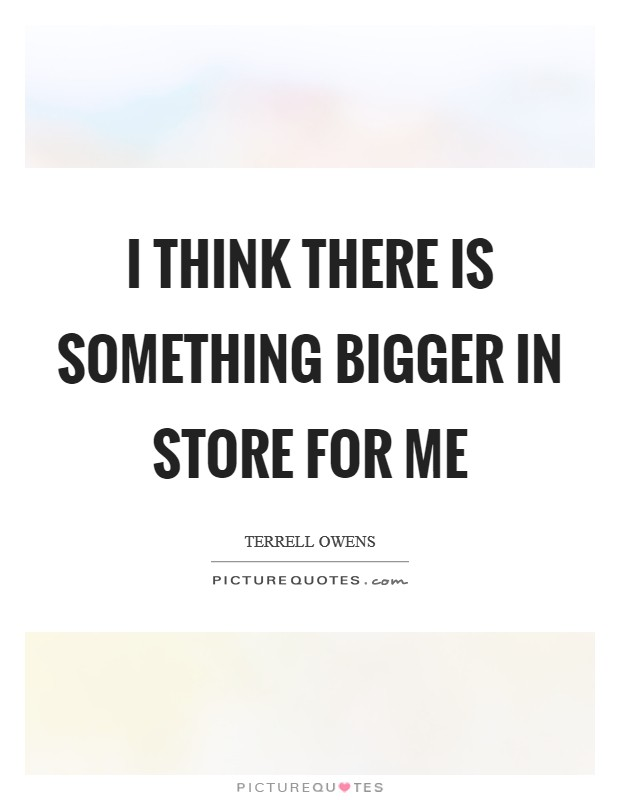 I think there is something bigger in store for me Picture Quote #1