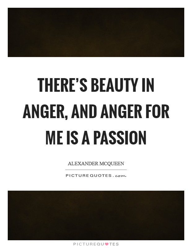 There's beauty in anger, and anger for me is a passion Picture Quote #1
