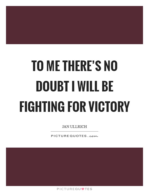 To me there's no doubt I will be fighting for victory Picture Quote #1