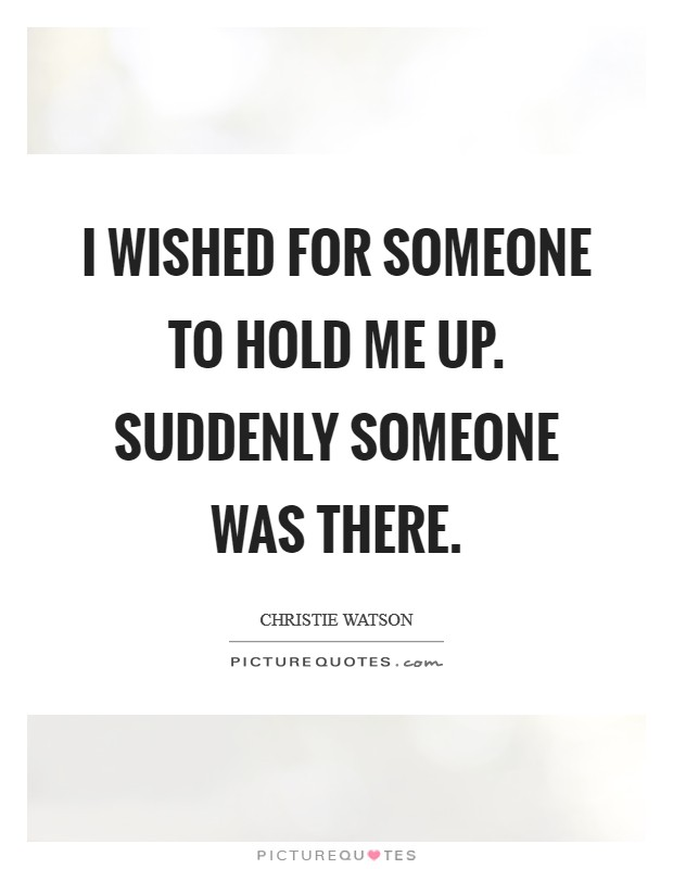 I wished for someone to hold me up. Suddenly someone was there. Picture Quote #1