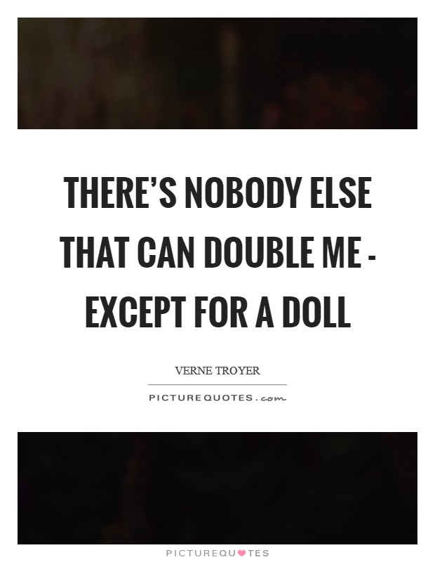 There's nobody else that can double me - except for a doll Picture Quote #1