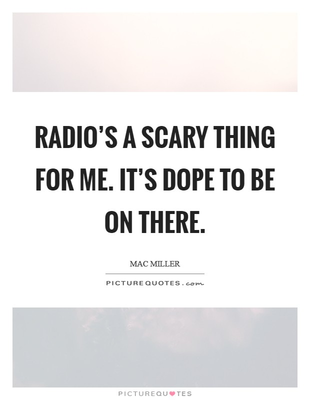 Radio's a scary thing for me. It's dope to be on there Picture Quote #1