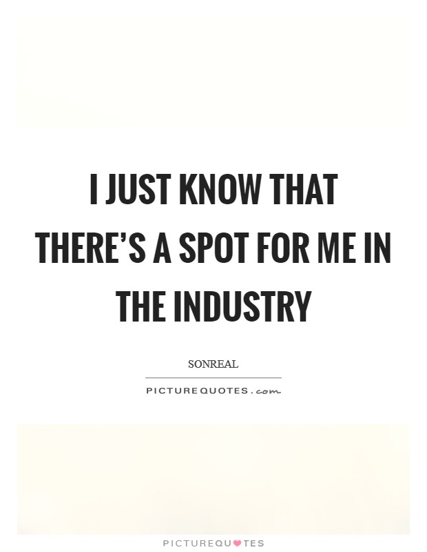 I just know that there's a spot for me in the industry Picture Quote #1