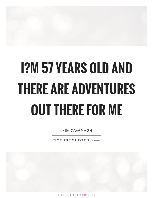 I?m 57 years old and there are adventures out there for me Picture Quote #1