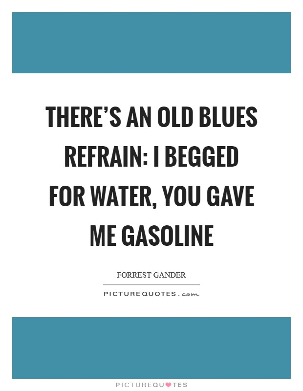 There's an old blues refrain: I begged for water, you gave me gasoline Picture Quote #1