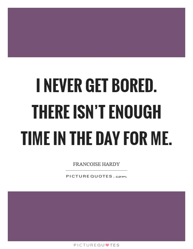 I never get bored. There isn't enough time in the day for me Picture Quote #1