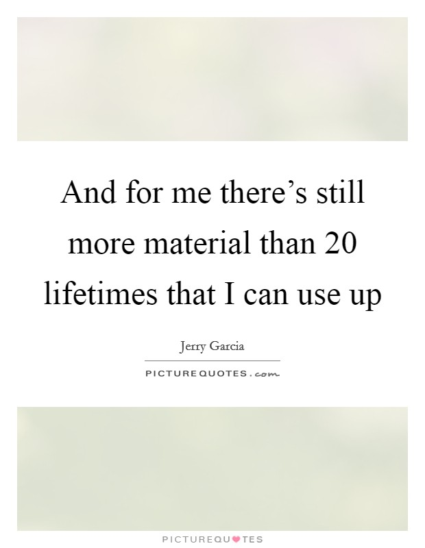 And for me there's still more material than 20 lifetimes that I can use up Picture Quote #1