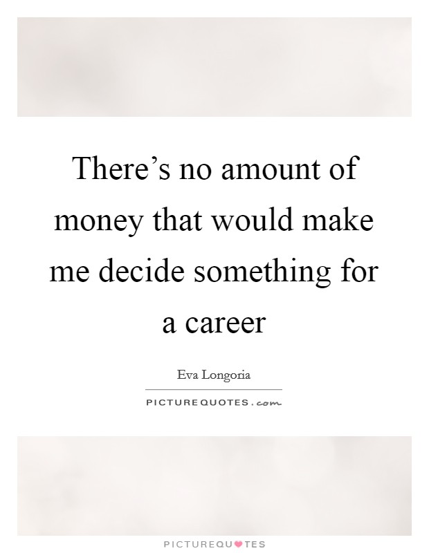 There's no amount of money that would make me decide something for a career Picture Quote #1