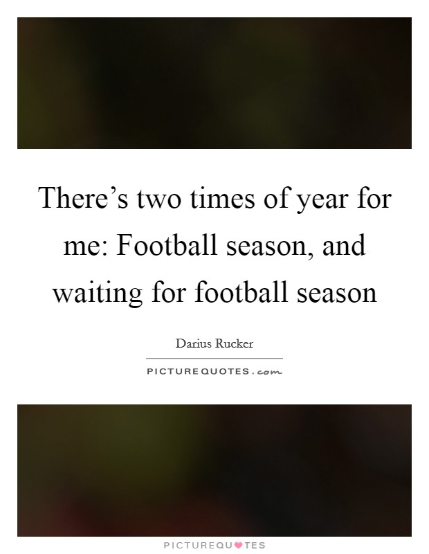 There's two times of year for me: Football season, and waiting for football season Picture Quote #1