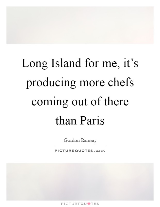 Long Island for me, it's producing more chefs coming out of there than Paris Picture Quote #1