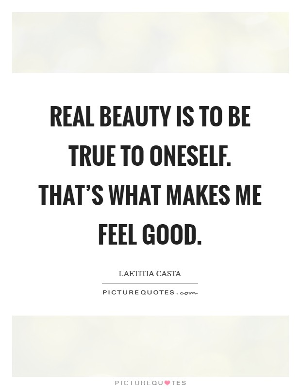 Real beauty is to be true to oneself. That's what makes me feel good Picture Quote #1