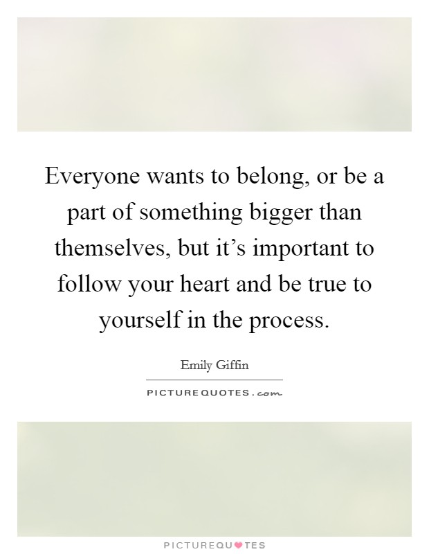 Everyone wants to belong, or be a part of something bigger than themselves, but it's important to follow your heart and be true to yourself in the process Picture Quote #1