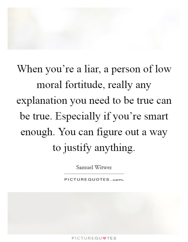 When you're a liar, a person of low moral fortitude, really any explanation you need to be true can be true. Especially if you're smart enough. You can figure out a way to justify anything Picture Quote #1
