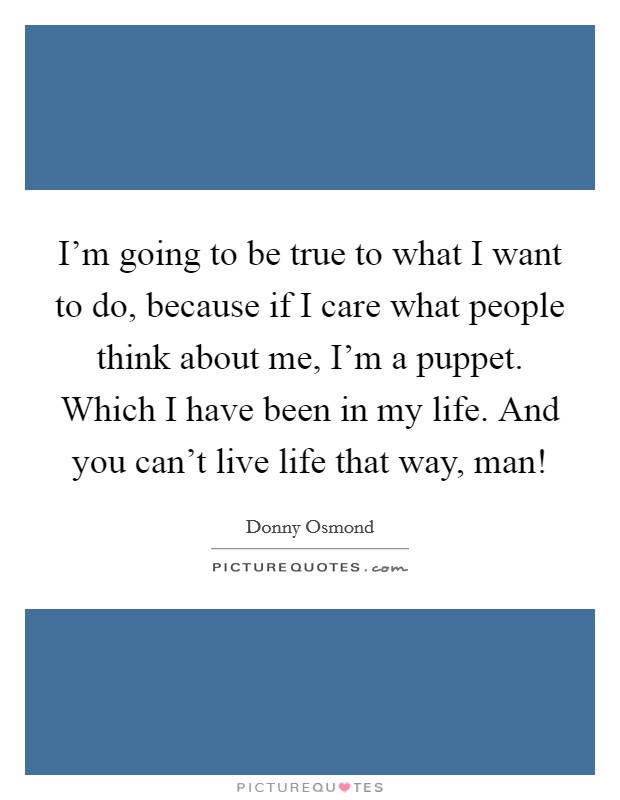I'm going to be true to what I want to do, because if I care what people think about me, I'm a puppet. Which I have been in my life. And you can't live life that way, man! Picture Quote #1