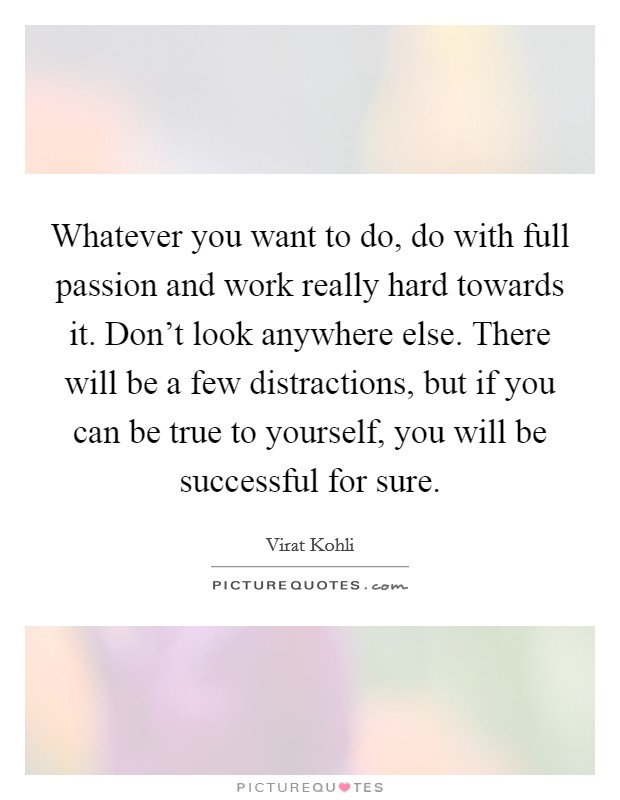 Whatever you want to do, do with full passion and work really hard towards it. Don't look anywhere else. There will be a few distractions, but if you can be true to yourself, you will be successful for sure Picture Quote #1