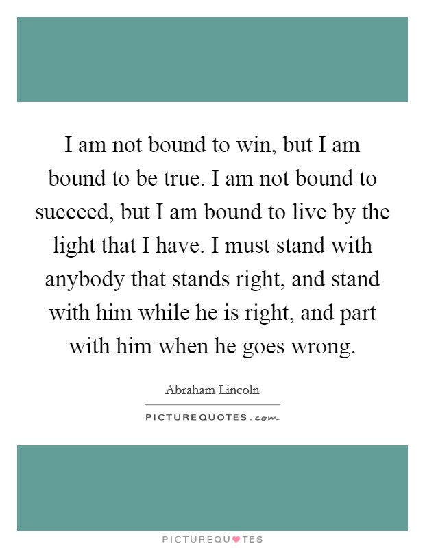 I am not bound to win, but I am bound to be true. I am not bound to succeed, but I am bound to live by the light that I have. I must stand with anybody that stands right, and stand with him while he is right, and part with him when he goes wrong Picture Quote #1