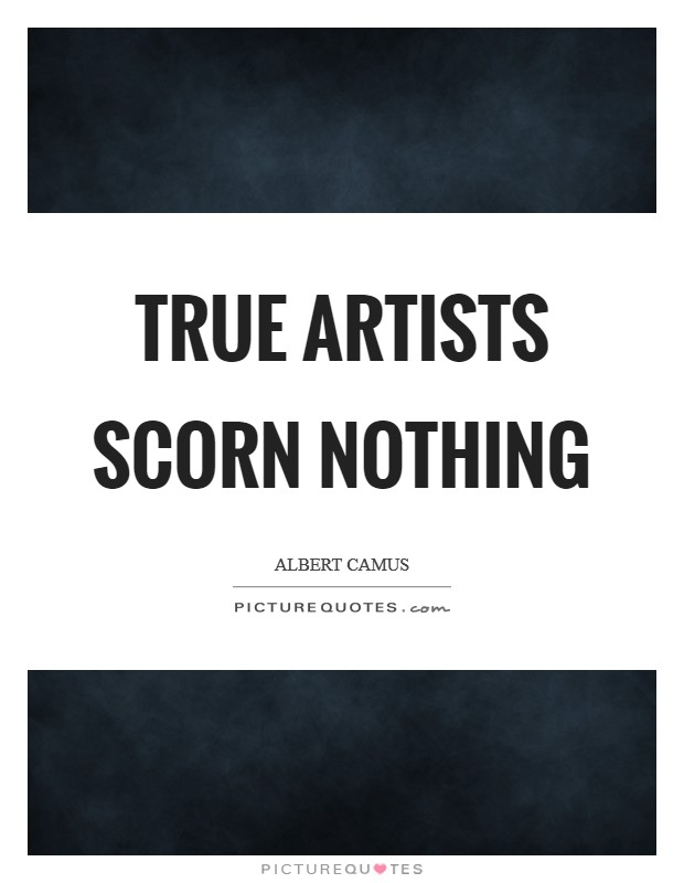 True artists scorn nothing Picture Quote #1