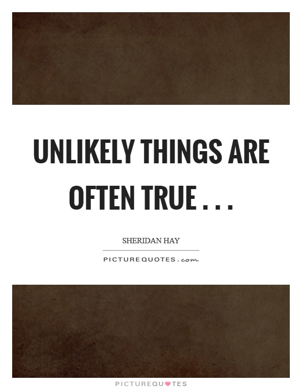 Unlikely things are often true . .  Picture Quote #1