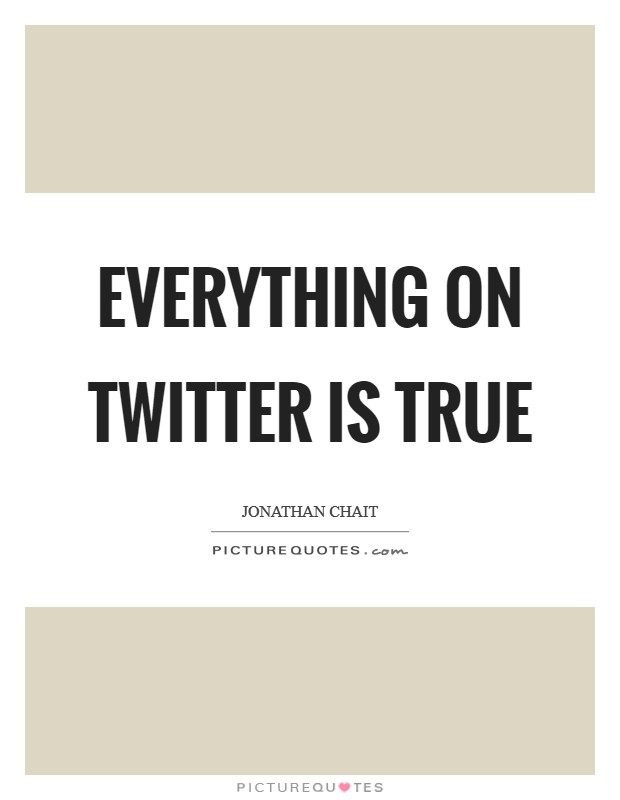 Everything on Twitter is true Picture Quote #1