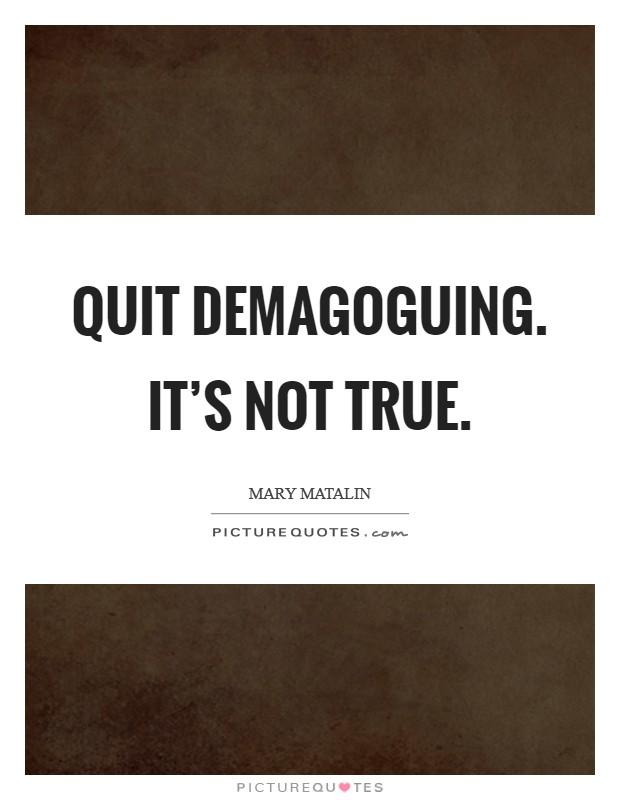 Quit demagoguing. It's not true Picture Quote #1