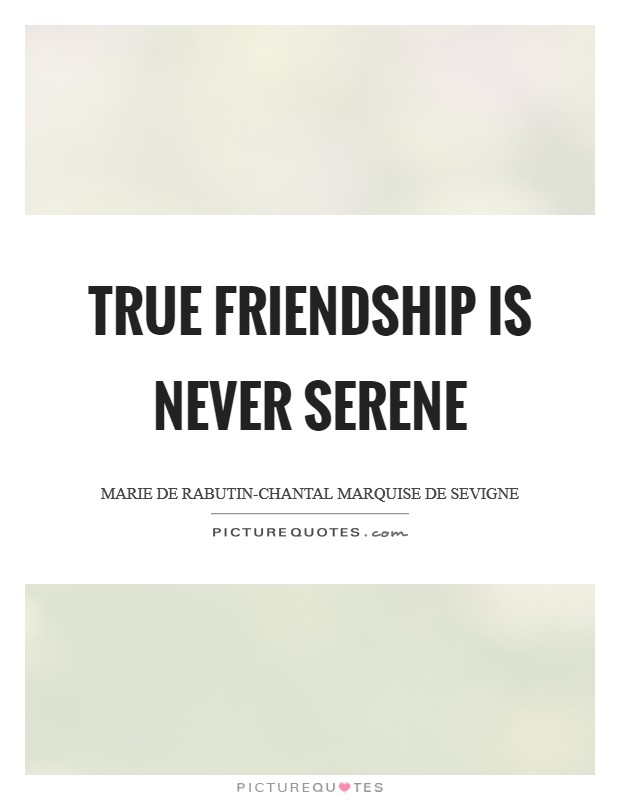 True friendship is never serene Picture Quote #1
