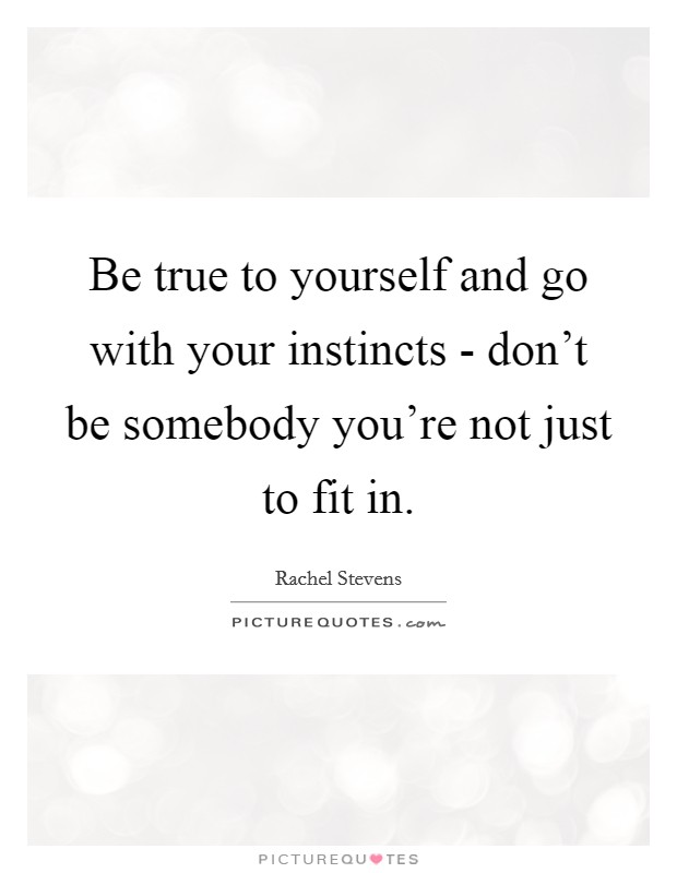Be true to yourself and go with your instincts - don't be somebody you're not just to fit in. Picture Quote #1