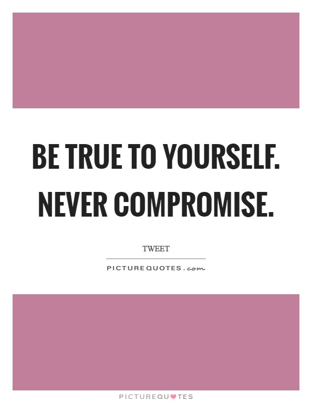 Be true to yourself. Never compromise Picture Quote #1