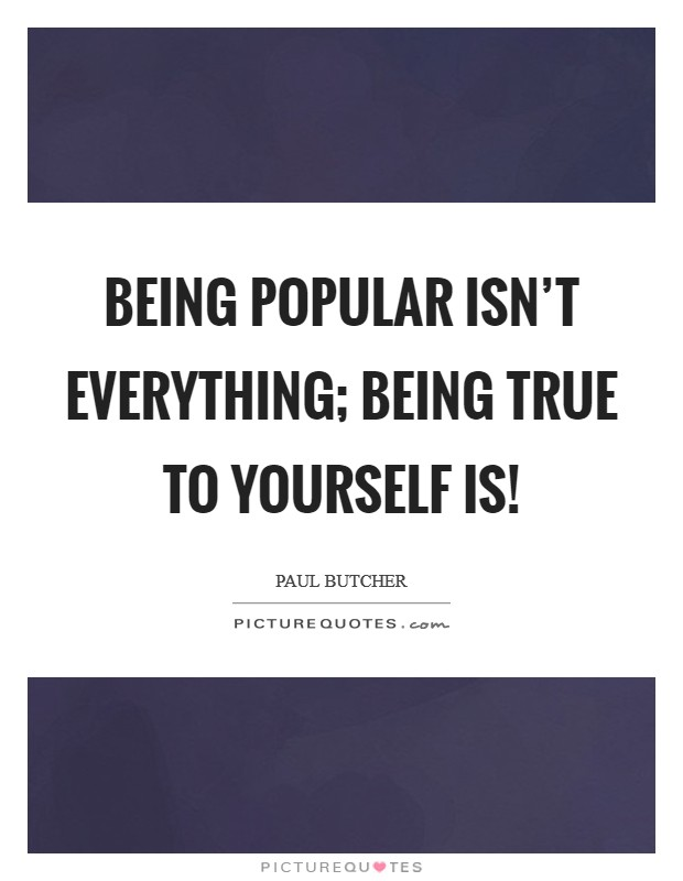 Being popular isn't everything; being true to yourself is! Picture Quote #1